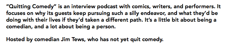 """Quitting Comedy"" is an interview podcast with comics, writers, and performers. It focuses on why its guests keep pursuing such a silly endeavor, and what they'd be doing with their lives if they'd taken a different path. It's a little bit about being a comedian, and a lot about being a person. Hosted by comedian Jim Tews, who has not yet quit comedy."