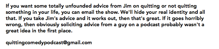 If you want some totally unfounded advice from Jim on quitting or not quitting something in your life, you can email the show. We'll hide your real identity and all that. If you take Jim's advice and it works out, then that's great. If it goes horribly wrong, then obviously soliciting advice from a guy on a podcast probably wasn't a great idea in the first place. quittingcomedypodcast@gmail.com